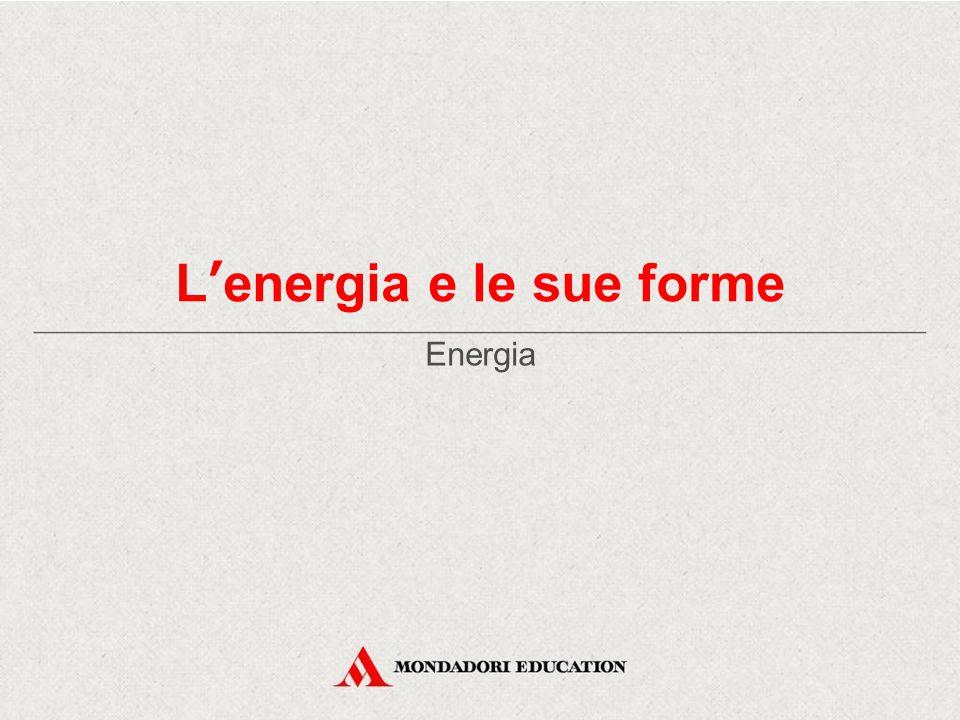 L'energia e le sue forme Energia
