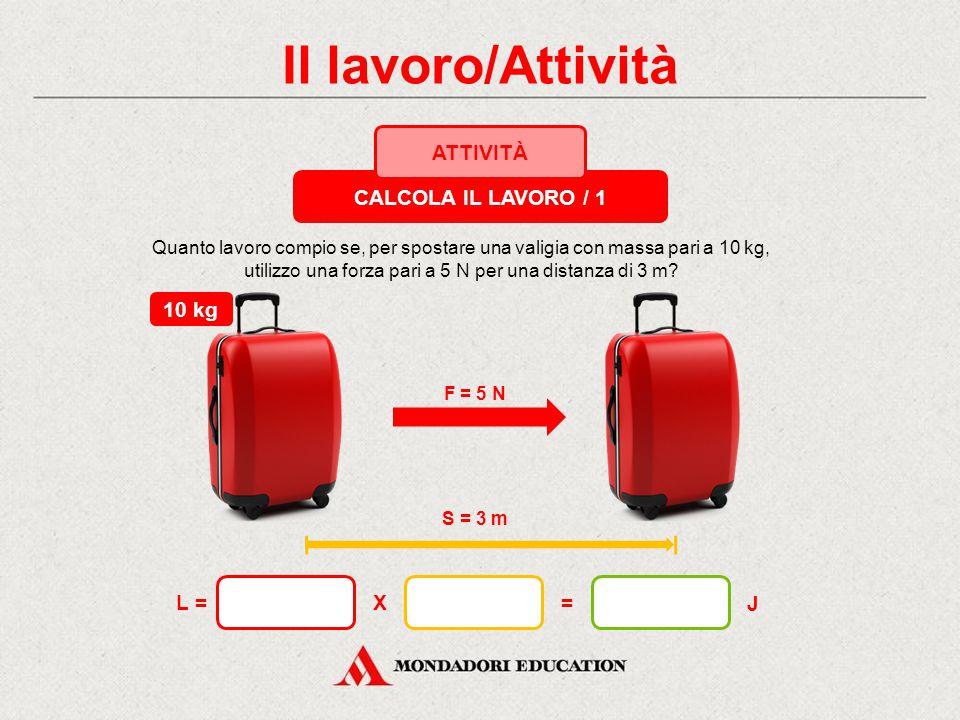 Il lavoro/Attività CALCOLA IL LAVORO / 1 ATTIVITÀ F = 5 N S = 3 m 10 kg X= J L = Quanto lavoro compio se, per spostare una valigia con massa pari a 10 kg, utilizzo una forza pari a 5 N per una distanza di 3 m?