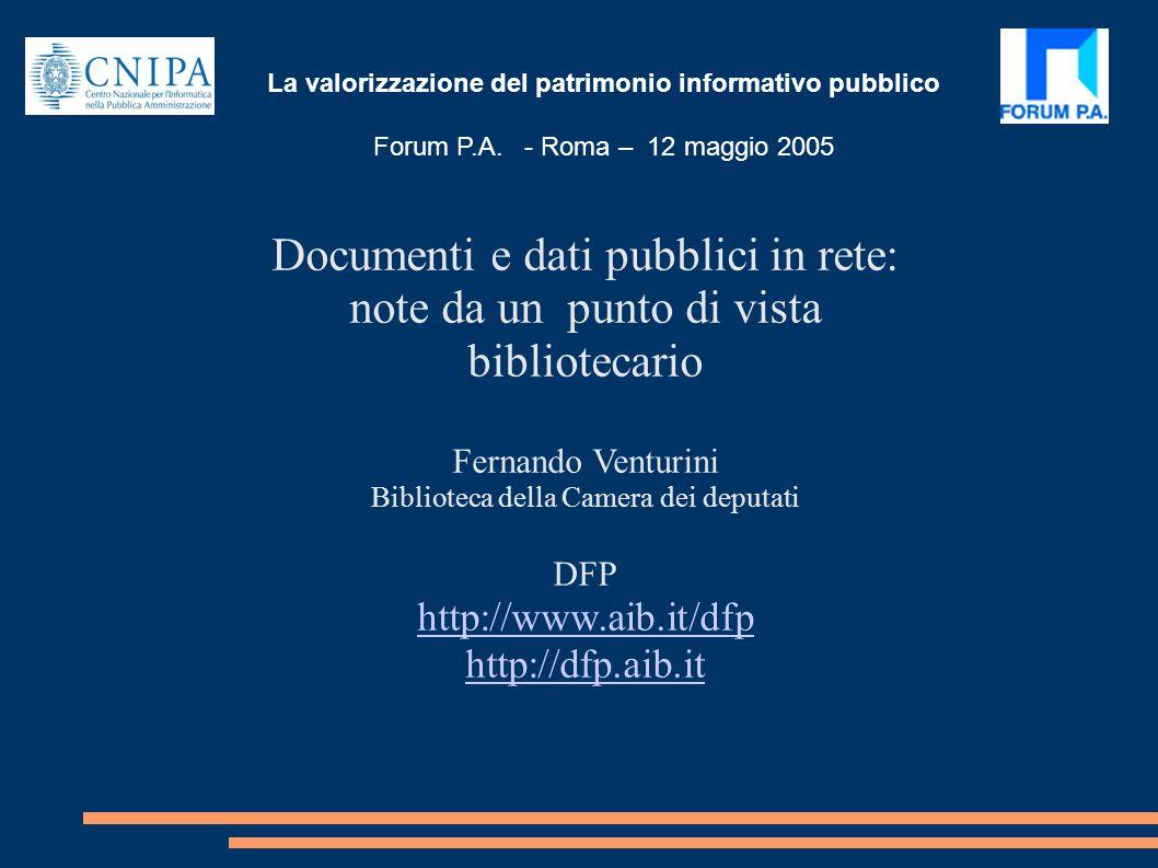 Documenti e dati pubblici in rete: note da un punto di vista bibliotecario Fernando Venturini Biblioteca della Camera dei deputati DFP http://www.aib.it/dfp http://dfp.aib.it La valorizzazione del patrimonio informativo pubblico Forum P.A.