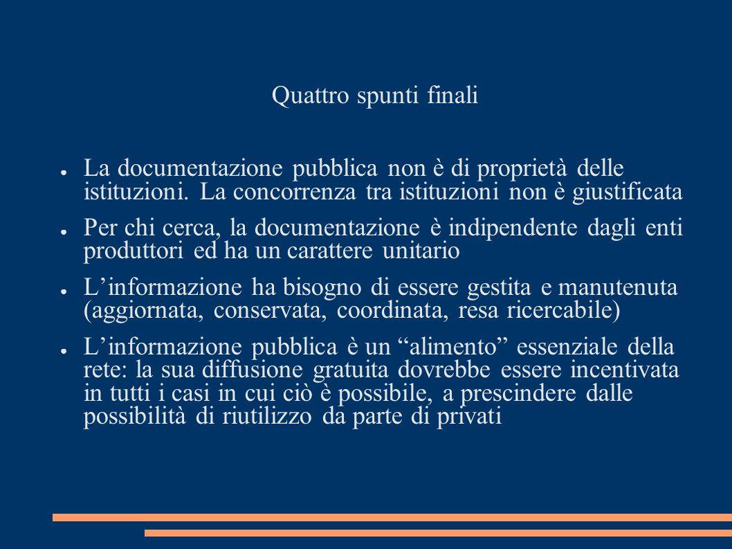 Quattro spunti finali ● La documentazione pubblica non è di proprietà delle istituzioni. La concorrenza tra istituzioni non è giustificata ● Per chi c