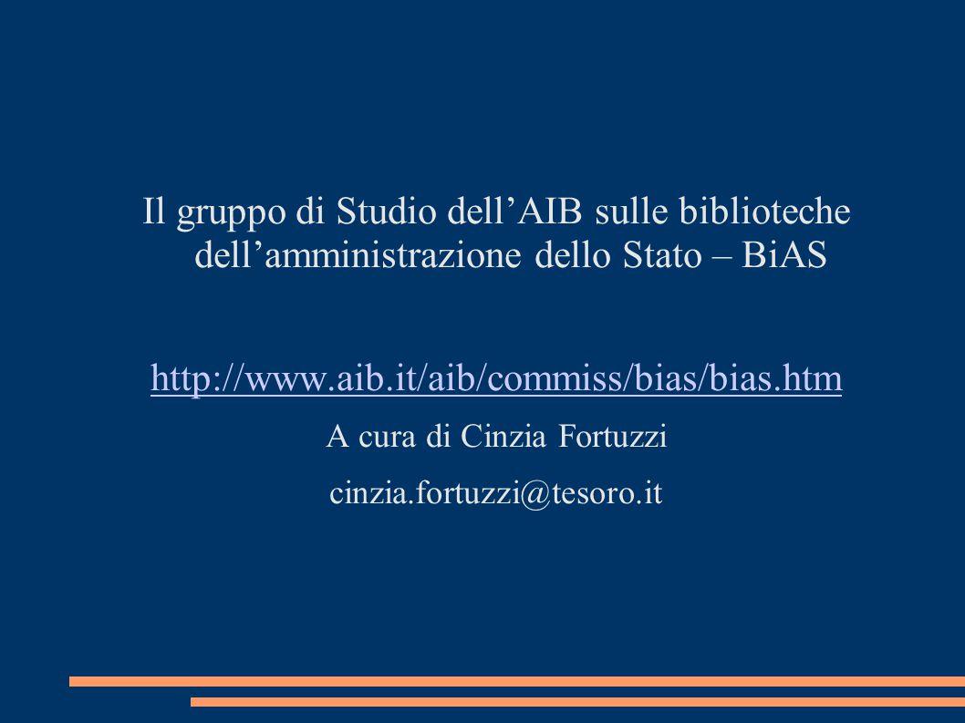 Il gruppo di Studio dell'AIB sulle biblioteche dell'amministrazione dello Stato – BiAS http://www.aib.it/aib/commiss/bias/bias.htm A cura di Cinzia Fortuzzi cinzia.fortuzzi@tesoro.it
