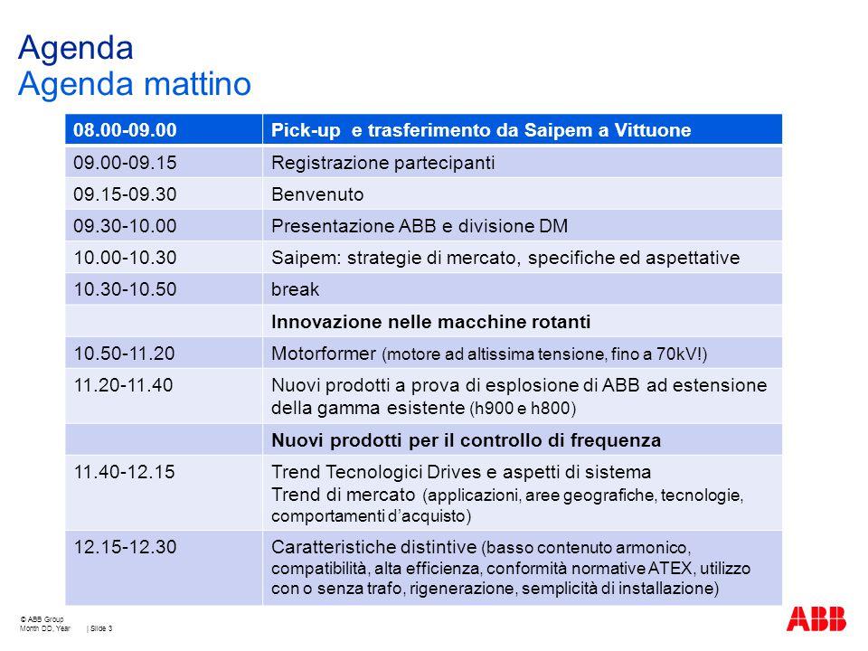 Agenda Agenda mattino Month DD, Year | Slide 3 © ABB Group 08.00-09.00Pick-up e trasferimento da Saipem a Vittuone 09.00-09.15Registrazione partecipanti 09.15-09.30Benvenuto 09.30-10.00Presentazione ABB e divisione DM 10.00-10.30Saipem: strategie di mercato, specifiche ed aspettative 10.30-10.50break Innovazione nelle macchine rotanti 10.50-11.20Motorformer (motore ad altissima tensione, fino a 70kV!) 11.20-11.40Nuovi prodotti a prova di esplosione di ABB ad estensione della gamma esistente (h900 e h800) Nuovi prodotti per il controllo di frequenza 11.40-12.15Trend Tecnologici Drives e aspetti di sistema Trend di mercato (applicazioni, aree geografiche, tecnologie, comportamenti d'acquisto) 12.15-12.30Caratteristiche distintive (basso contenuto armonico, compatibilità, alta efficienza, conformità normative ATEX, utilizzo con o senza trafo, rigenerazione, semplicità di installazione)