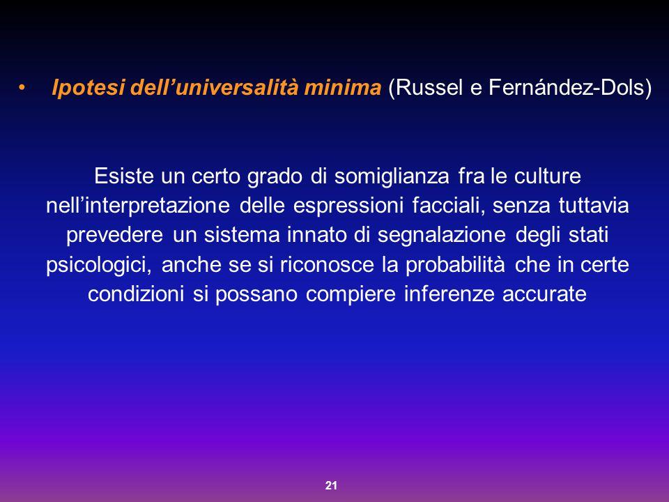21 Ipotesi dell'universalità minima (Russel e Fernández-Dols) Esiste un certo grado di somiglianza fra le culture nell'interpretazione delle espressio