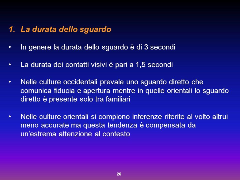 26 1.La durata dello sguardo In genere la durata dello sguardo è di 3 secondi La durata dei contatti visivi è pari a 1,5 secondi Nelle culture occiden