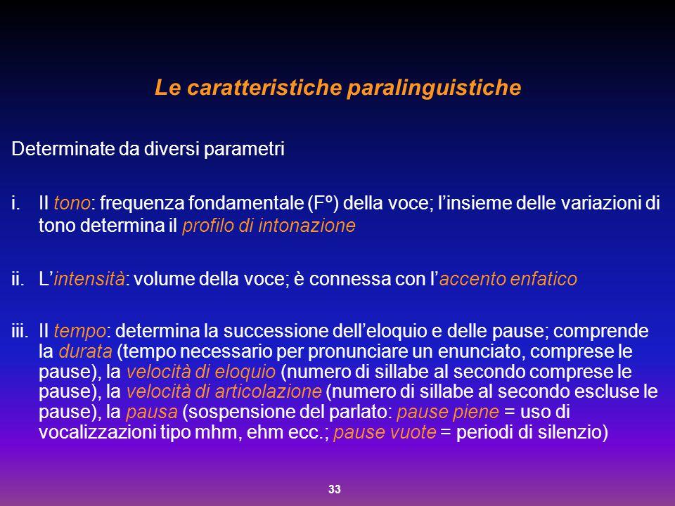 33 Le caratteristiche paralinguistiche Determinate da diversi parametri i.Il tono: frequenza fondamentale (Fº) della voce; l'insieme delle variazioni