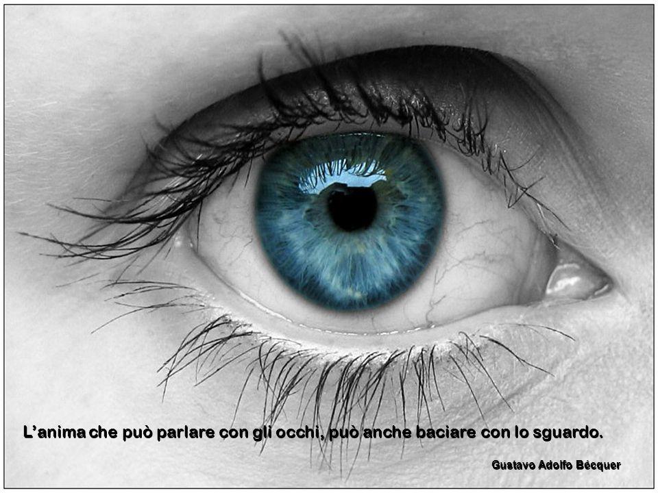 L'anima che può parlare con gli occhi, può anche baciare con lo sguardo.