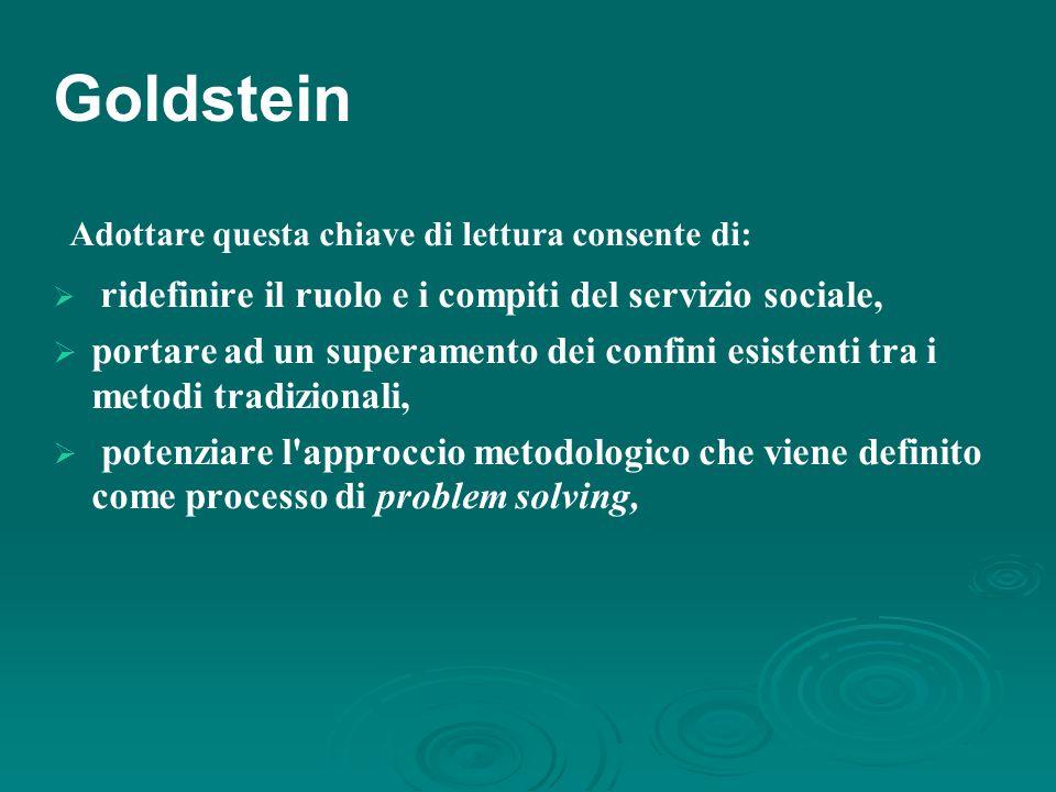 Goldstein Adottare questa chiave di lettura consente di:  ridefinire il ruolo e i compiti del servizio sociale,  portare ad un superamento dei confini esistenti tra i metodi tradizionali,  potenziare l approccio metodologico che viene definito come processo di problem solving,