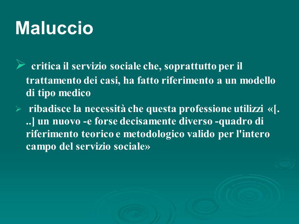 Maluccio  critica il servizio sociale che, soprattutto per il trattamento dei casi, ha fatto riferimento a un modello di tipo medico  ribadisce la necessità che questa professione utilizzi «[...] un nuovo -e forse decisamente diverso -quadro di riferimento teorico e metodologico valido per l intero campo del servizio sociale»