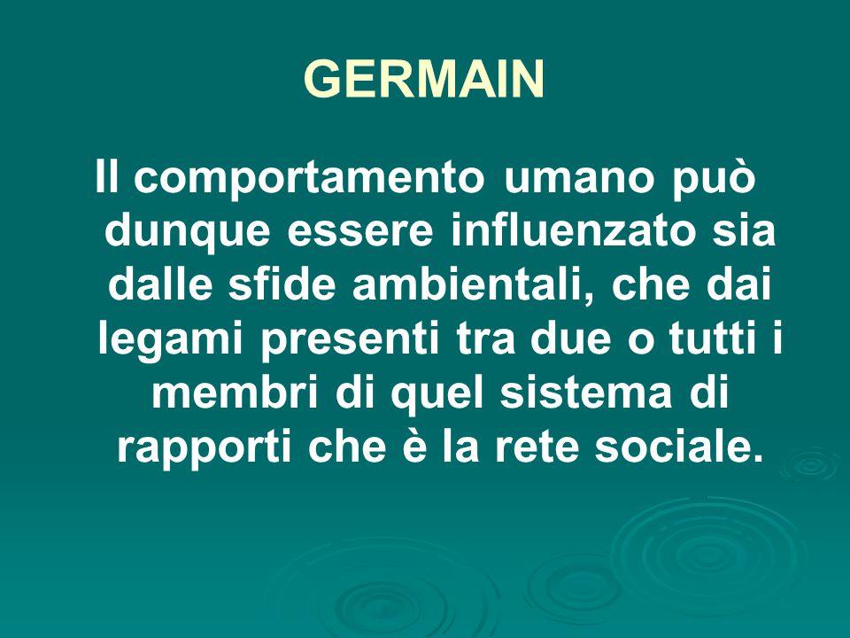 GERMAIN Il comportamento umano può dunque essere influenzato sia dalle sfide ambientali, che dai legami presenti tra due o tutti i membri di quel sistema di rapporti che è la rete sociale.