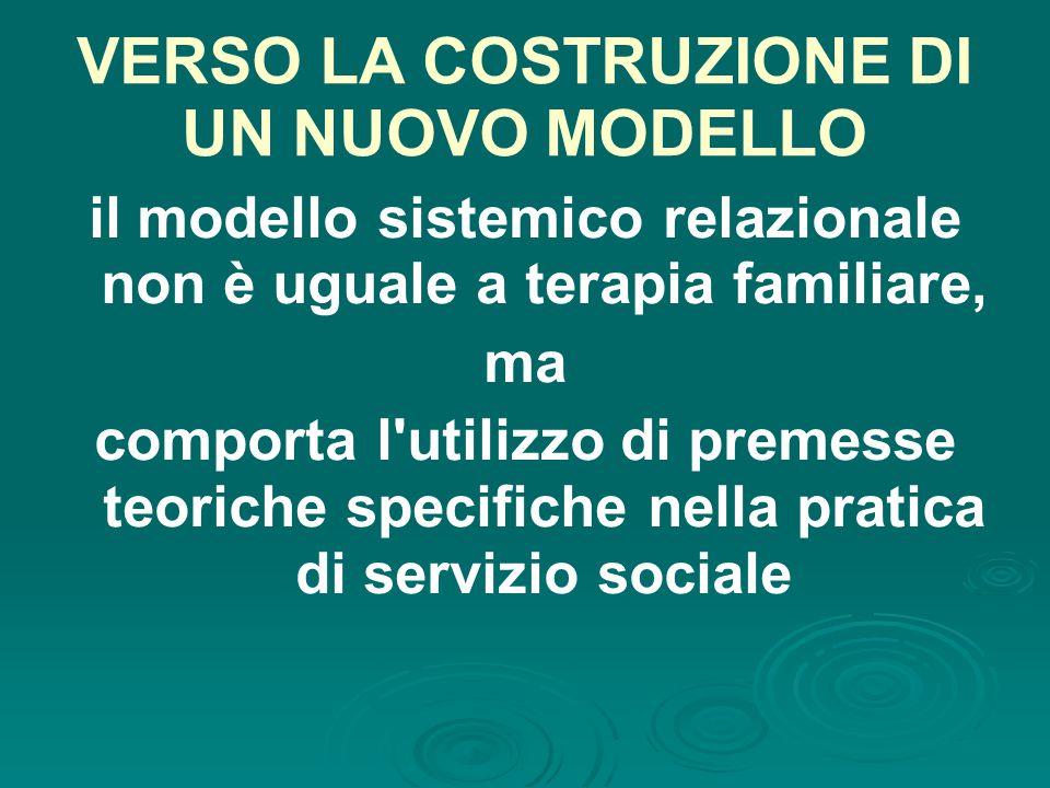 VERSO LA COSTRUZIONE DI UN NUOVO MODELLO il modello sistemico relazionale non è uguale a terapia familiare, ma comporta l utilizzo di premesse teoriche specifiche nella pratica di servizio sociale