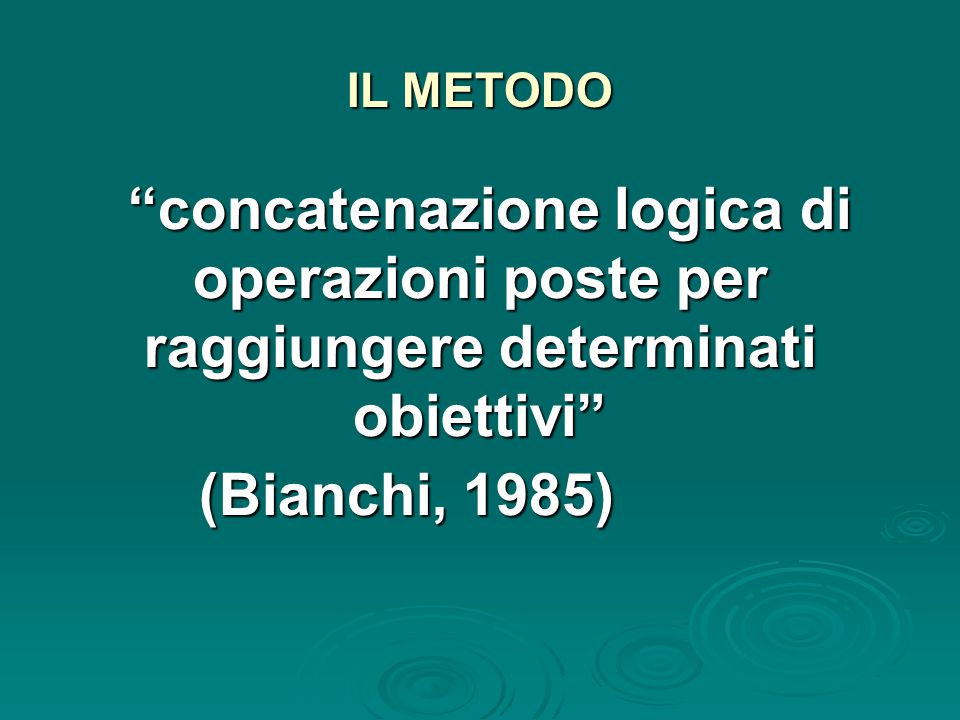 IL METODO concatenazione logica di operazioni poste per raggiungere determinati obiettivi concatenazione logica di operazioni poste per raggiungere determinati obiettivi (Bianchi, 1985)