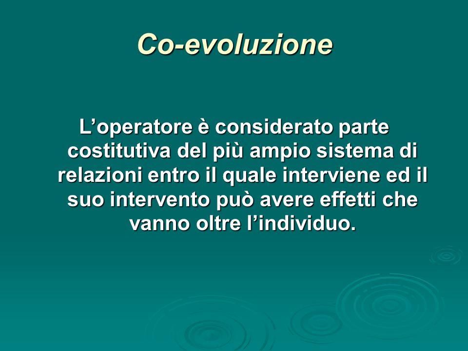 Co-evoluzione L'operatore è considerato parte costitutiva del più ampio sistema di relazioni entro il quale interviene ed il suo intervento può avere effetti che vanno oltre l'individuo.
