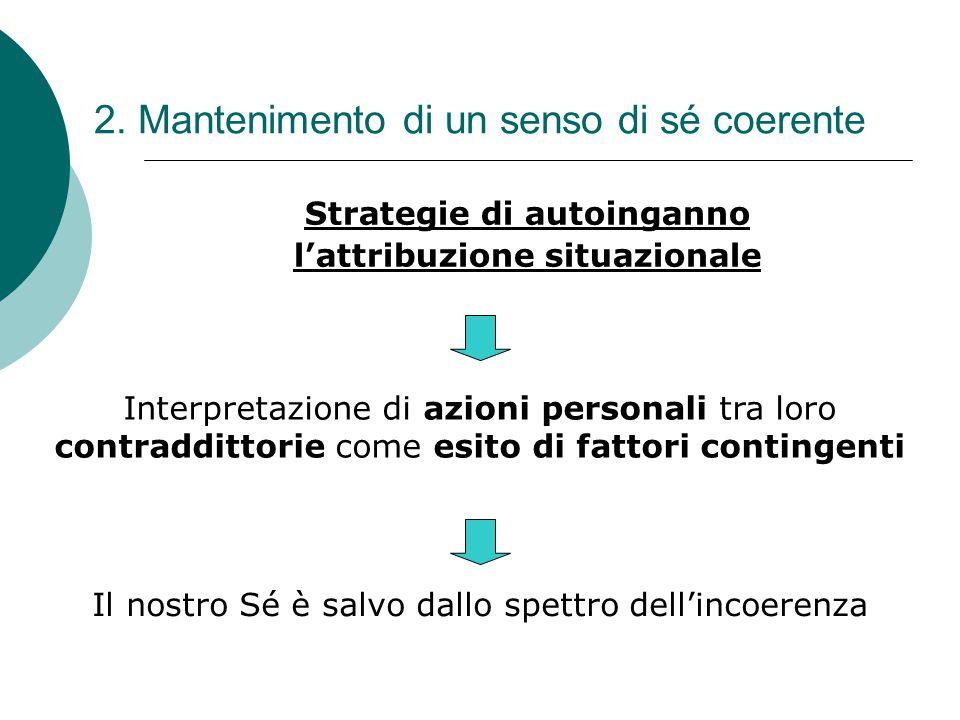2. Mantenimento di un senso di sé coerente Strategie di autoinganno l'attribuzione situazionale Interpretazione di azioni personali tra loro contraddi