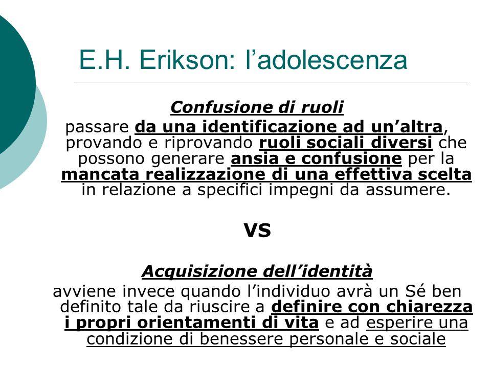 E.H. Erikson: l'adolescenza Confusione di ruoli passare da una identificazione ad un'altra, provando e riprovando ruoli sociali diversi che possono ge