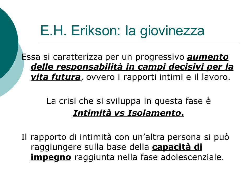E.H. Erikson: la giovinezza Essa si caratterizza per un progressivo aumento delle responsabilità in campi decisivi per la vita futura, ovvero i rappor