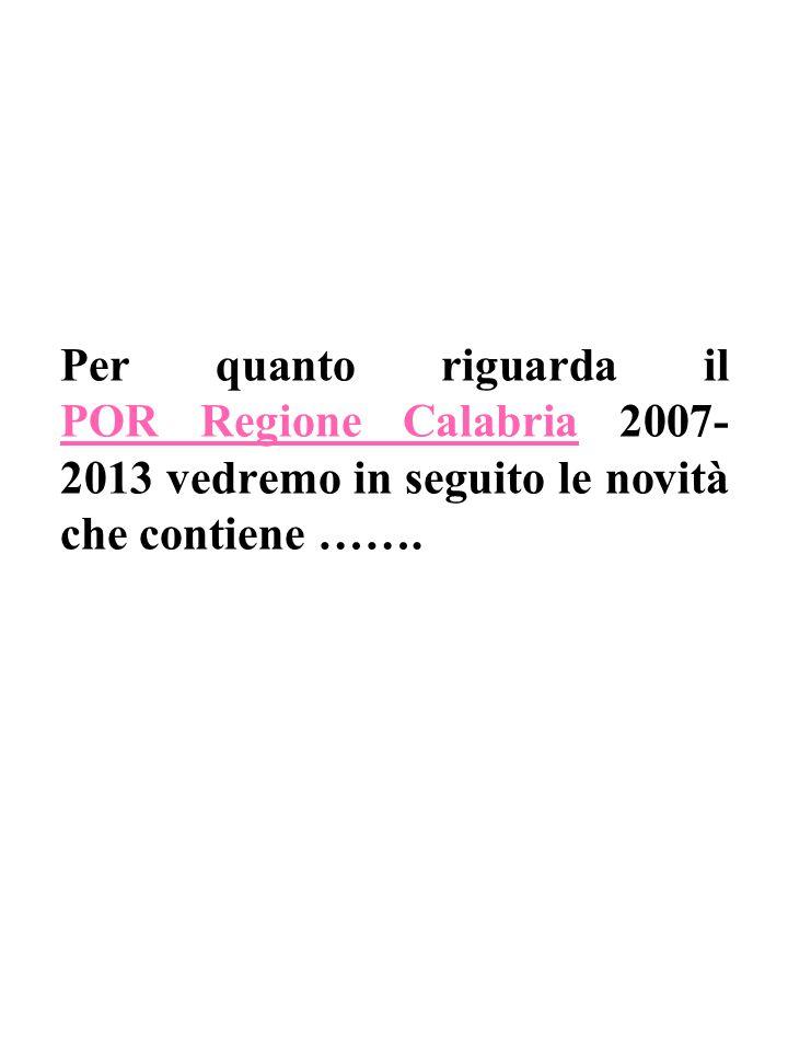 Per quanto riguarda il POR Regione Calabria 2007- 2013 vedremo in seguito le novità che contiene …….