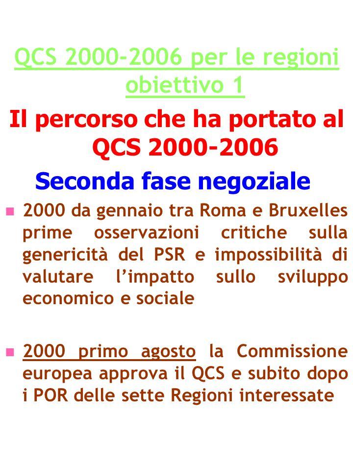 QCS 2000-2006 per le regioni obiettivo 1 Il percorso che ha portato al QCS 2000-2006 Seconda fase negoziale 2000 da gennaio tra Roma e Bruxelles prime osservazioni critiche sulla genericità del PSR e impossibilità di valutare l'impatto sullo sviluppo economico e sociale 2000 primo agosto la Commissione europea approva il QCS e subito dopo i POR delle sette Regioni interessate