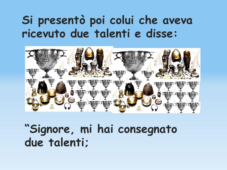 Si presentò poi colui che aveva ricevuto due talenti e disse: Signore, mi hai consegnato due talenti;