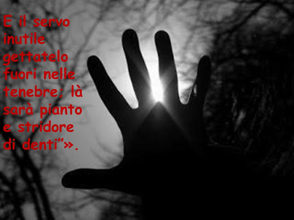 E il servo inutile gettatelo fuori nelle tenebre; là sarà pianto e stridore di denti ».