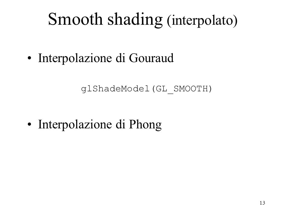 13 Smooth shading (interpolato) Interpolazione di Gouraud glShadeModel(GL_SMOOTH) Interpolazione di Phong