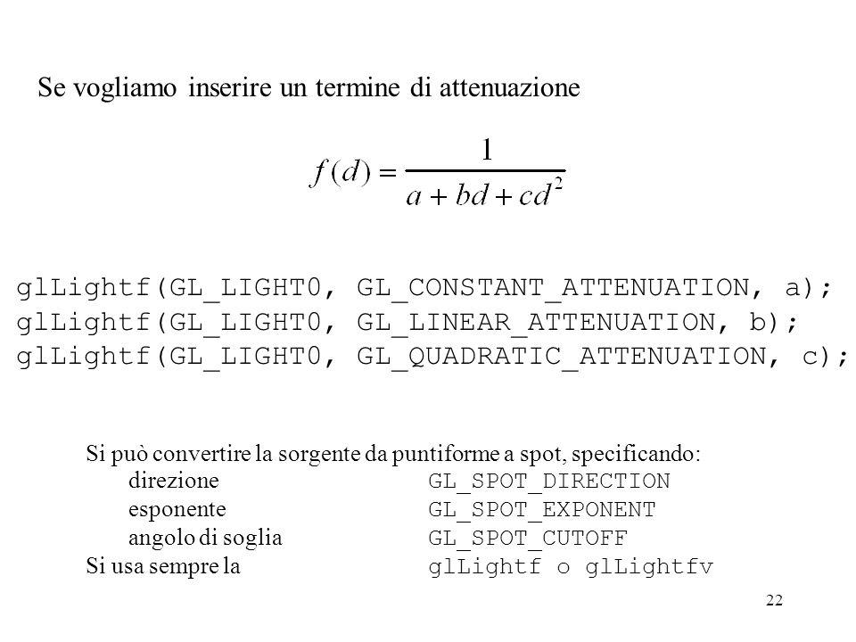 22 Se vogliamo inserire un termine di attenuazione glLightf(GL_LIGHT0, GL_CONSTANT_ATTENUATION, a); glLightf(GL_LIGHT0, GL_LINEAR_ATTENUATION, b); glLightf(GL_LIGHT0, GL_QUADRATIC_ATTENUATION, c); Si può convertire la sorgente da puntiforme a spot, specificando: direzione GL_SPOT_DIRECTION esponente GL_SPOT_EXPONENT angolo di soglia GL_SPOT_CUTOFF Si usa sempre la glLightf o glLightfv