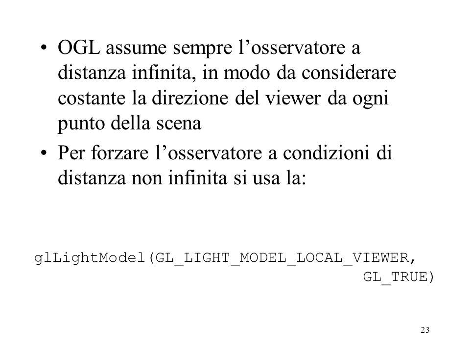 23 OGL assume sempre l'osservatore a distanza infinita, in modo da considerare costante la direzione del viewer da ogni punto della scena Per forzare l'osservatore a condizioni di distanza non infinita si usa la: glLightModel(GL_LIGHT_MODEL_LOCAL_VIEWER, GL_TRUE)