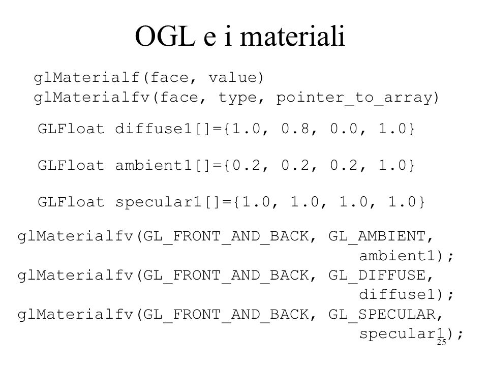 25 OGL e i materiali GLFloat diffuse1[]={1.0, 0.8, 0.0, 1.0} GLFloat ambient1[]={0.2, 0.2, 0.2, 1.0} GLFloat specular1[]={1.0, 1.0, 1.0, 1.0} glMateri