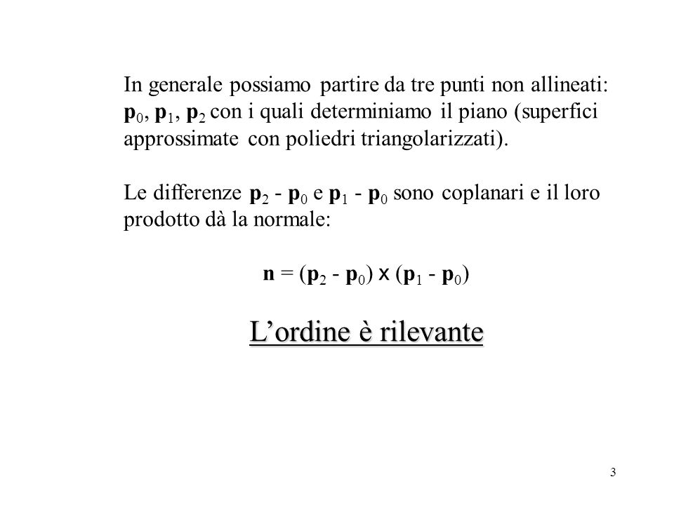 3 In generale possiamo partire da tre punti non allineati: p 0, p 1, p 2 con i quali determiniamo il piano (superfici approssimate con poliedri triangolarizzati).