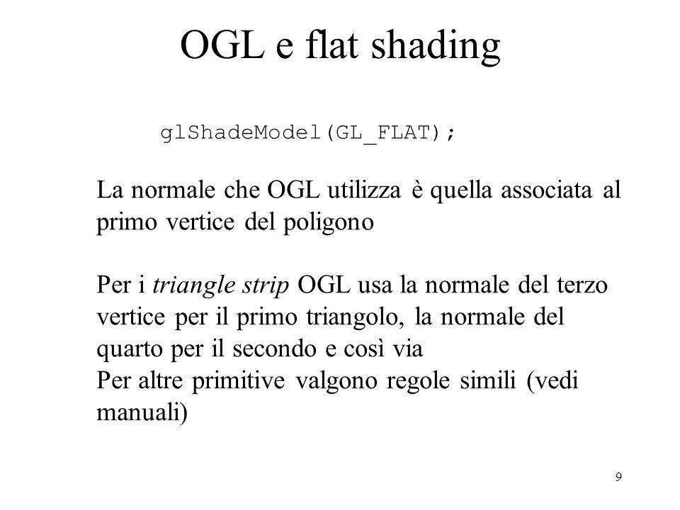 9 OGL e flat shading glShadeModel(GL_FLAT); La normale che OGL utilizza è quella associata al primo vertice del poligono Per i triangle strip OGL usa la normale del terzo vertice per il primo triangolo, la normale del quarto per il secondo e così via Per altre primitive valgono regole simili (vedi manuali)