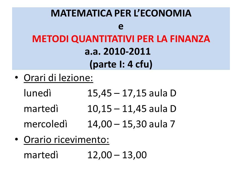 MATEMATICA PER L'ECONOMIA e METODI QUANTITATIVI PER LA FINANZA a.a. 2010-2011 (parte I: 4 cfu) Orari di lezione: lunedì 15,45 – 17,15 aula D martedì10