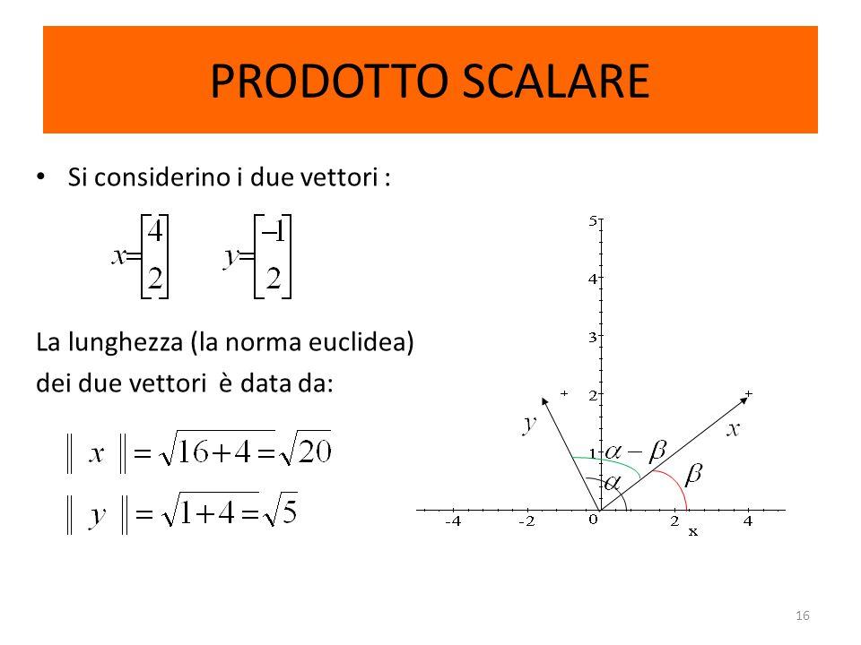16 PRODOTTO SCALARE Si considerino i due vettori : La lunghezza (la norma euclidea) dei due vettori è data da: