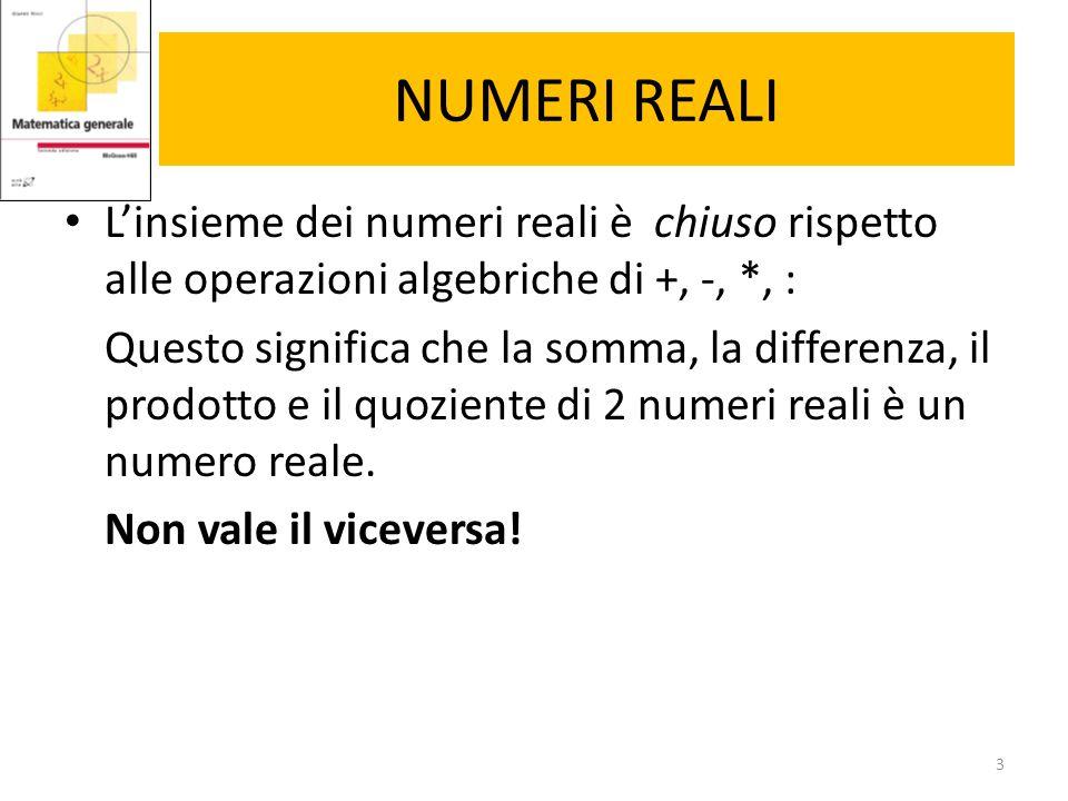 NUMERI REALI L'insieme dei numeri reali è chiuso rispetto alle operazioni algebriche di +, -, *, : Questo significa che la somma, la differenza, il pr