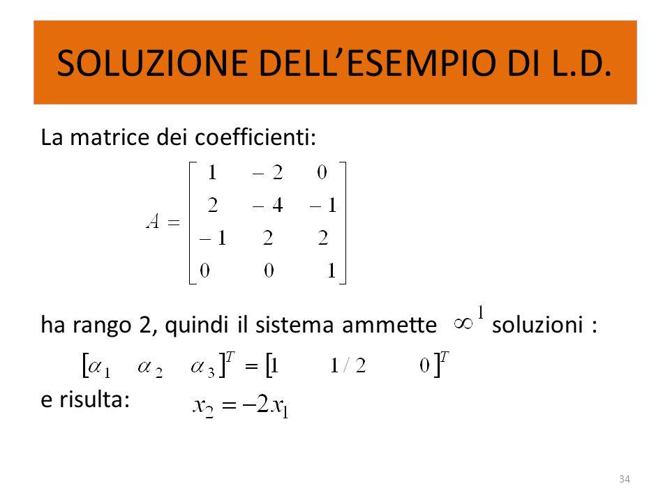 SOLUZIONE DELL'ESEMPIO DI L.D. La matrice dei coefficienti: ha rango 2, quindi il sistema ammette soluzioni : e risulta: 34