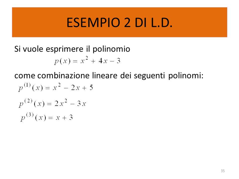 ESEMPIO 2 DI L.D. Si vuole esprimere il polinomio come combinazione lineare dei seguenti polinomi: 35