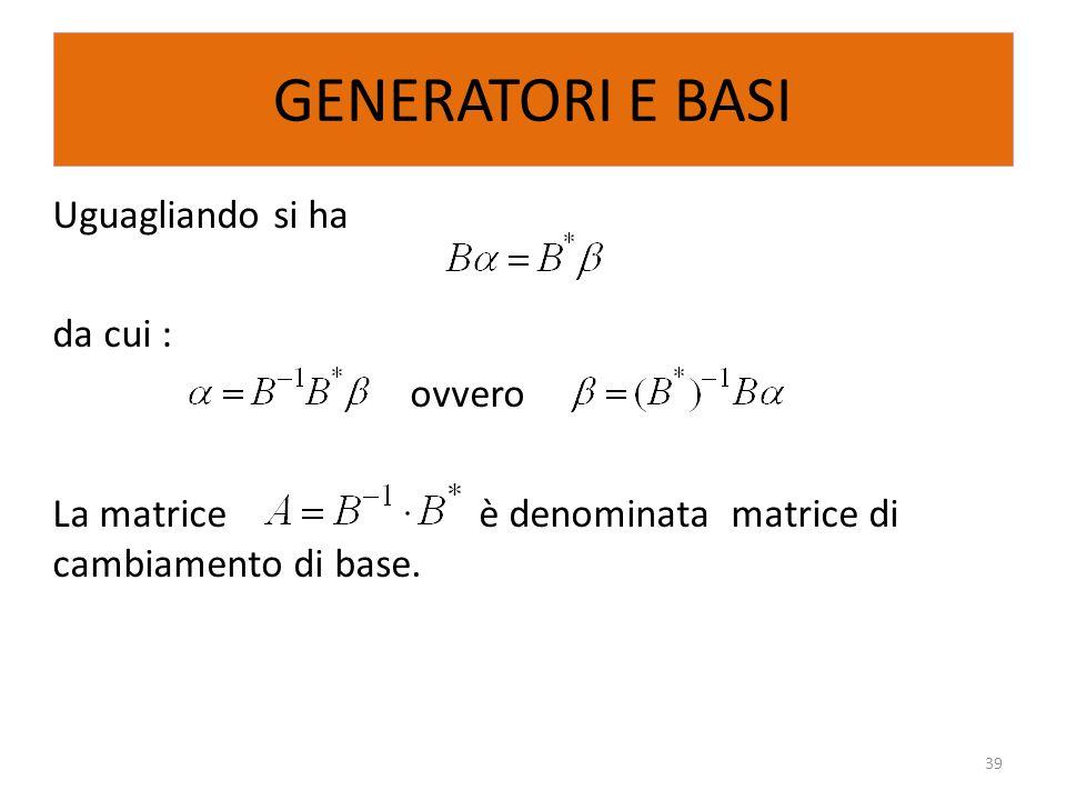 GENERATORI E BASI Uguagliando si ha da cui : ovvero La matriceè denominata matrice di cambiamento di base. 39