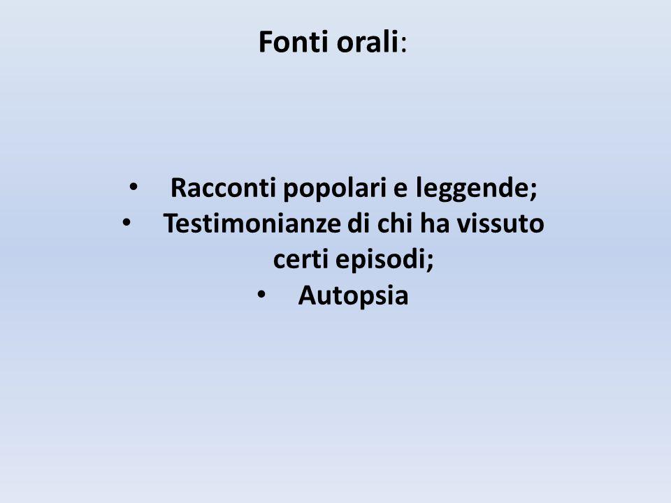 Fonti orali: Racconti popolari e leggende; Testimonianze di chi ha vissuto certi episodi; Autopsia