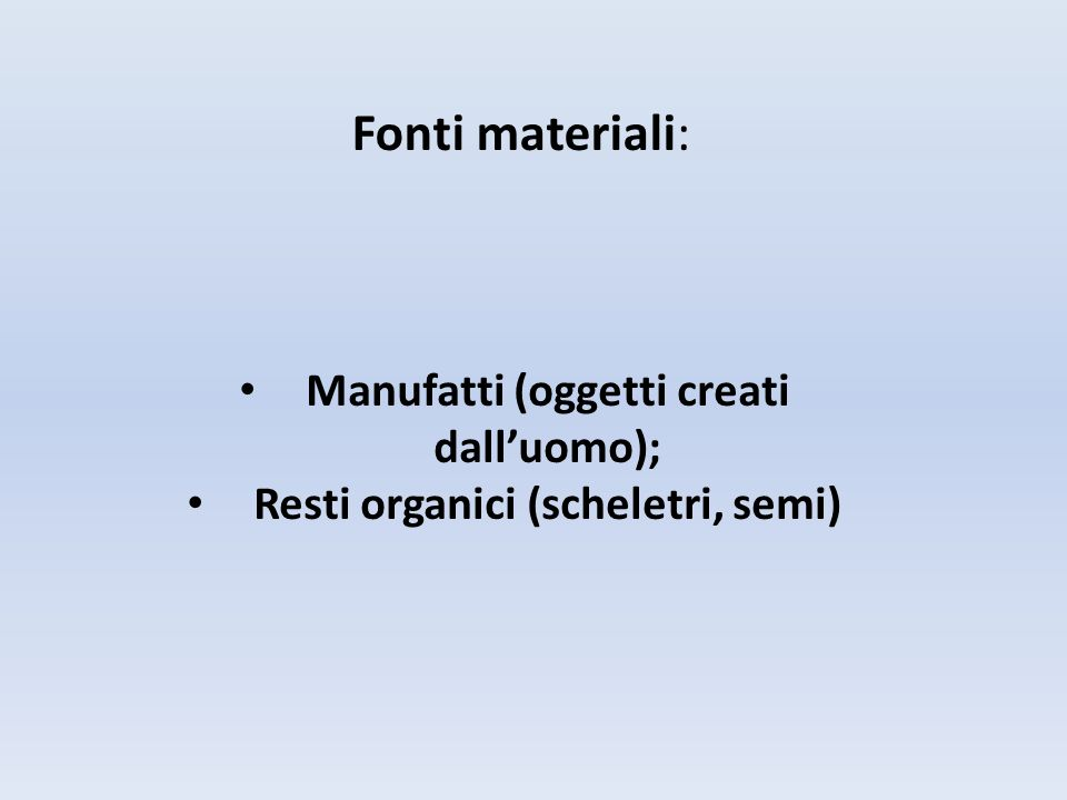 Fonti materiali: Manufatti (oggetti creati dall'uomo); Resti organici (scheletri, semi)