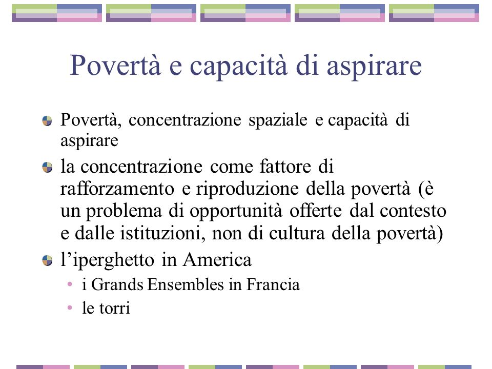 Povertà e capacità di aspirare Povertà, concentrazione spaziale e capacità di aspirare la concentrazione come fattore di rafforzamento e riproduzione della povertà (è un problema di opportunità offerte dal contesto e dalle istituzioni, non di cultura della povertà) l'iperghetto in America i Grands Ensembles in Francia le torri