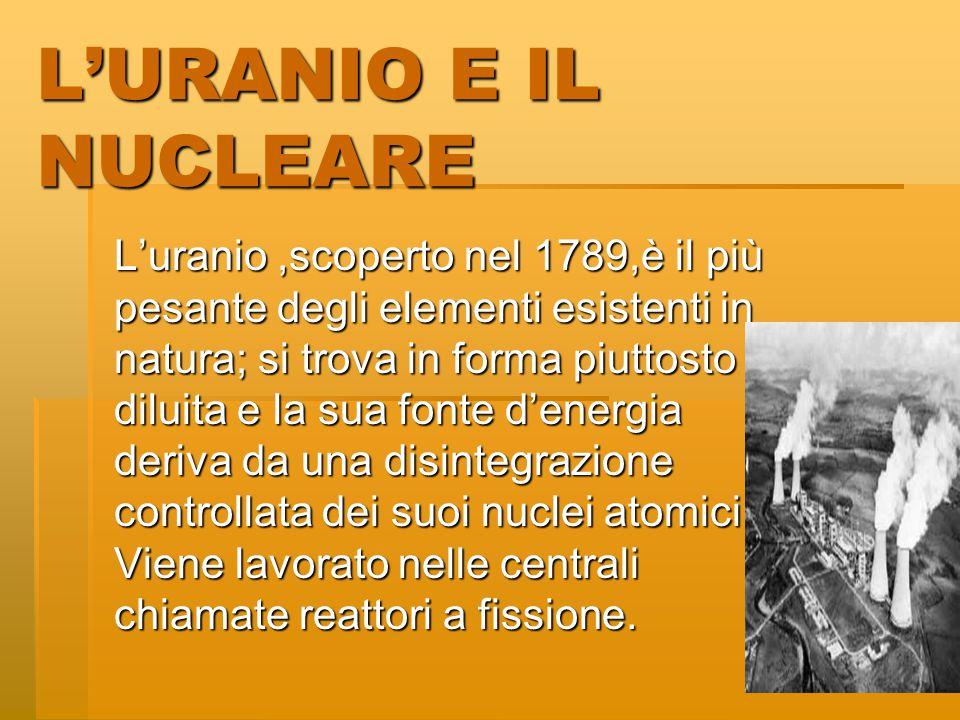 L'URANIO E IL NUCLEARE L'uranio,scoperto nel 1789,è il più pesante degli elementi esistenti in natura; si trova in forma piuttosto diluita e la sua fonte d'energia deriva da una disintegrazione controllata dei suoi nuclei atomici.