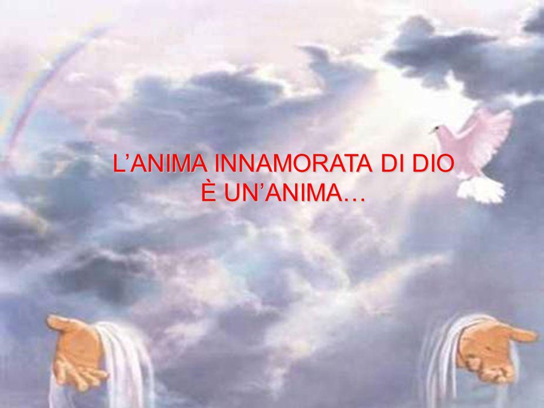 L'ANIMA INNAMORATA DI DIO È UN'ANIMA…