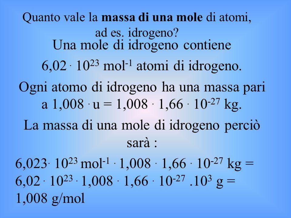 Una mole di idrogeno contiene 6,02. 10 23 mol -1 atomi di idrogeno. Ogni atomo di idrogeno ha una massa pari a 1,008. u = 1,008. 1,66. 10 -27 kg. La m