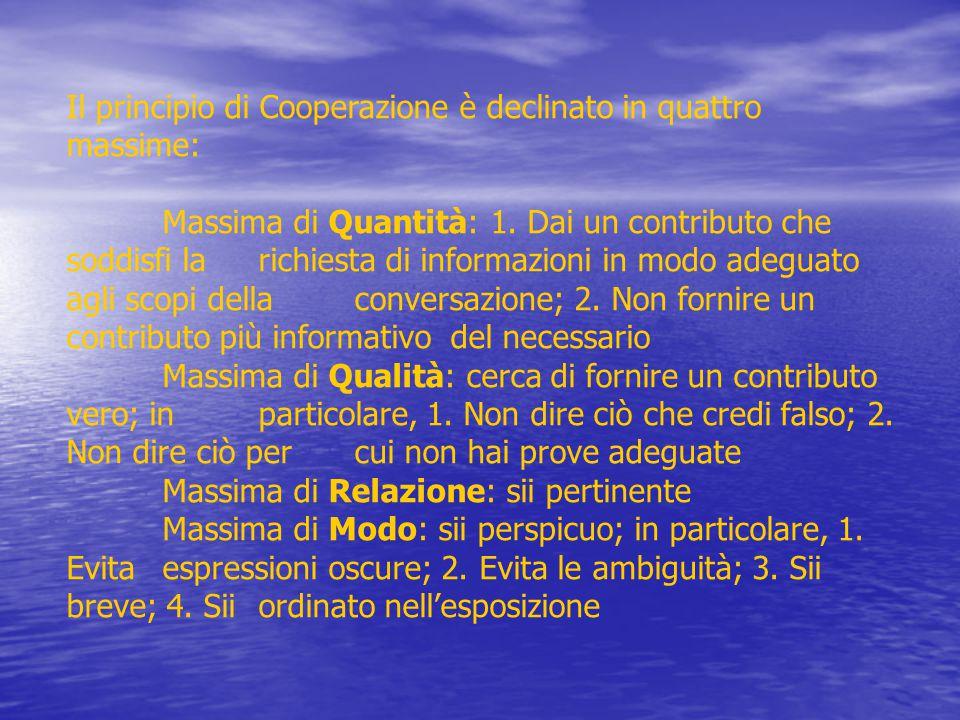 Il principio di Cooperazione è declinato in quattro massime: Massima di Quantità: 1. Dai un contributo che soddisfi la richiesta di informazioni in mo