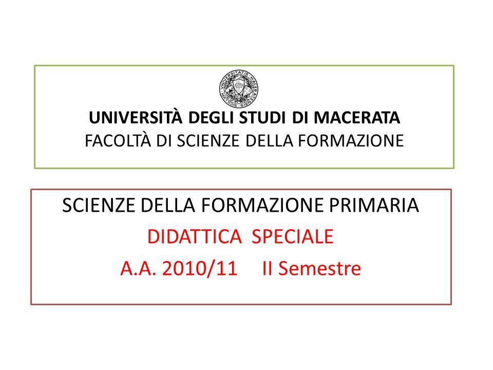 UNIVERSITÀ DEGLI STUDI DI MACERATA FACOLTÀ DI SCIENZE DELLA FORMAZIONE SCIENZE DELLA FORMAZIONE PRIMARIA DIDATTICA SPECIALE A.A. 2010/11 II Semestre