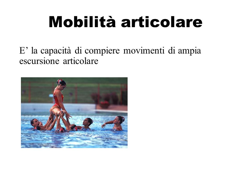 Mobilità articolare E' la capacità di compiere movimenti di ampia escursione articolare
