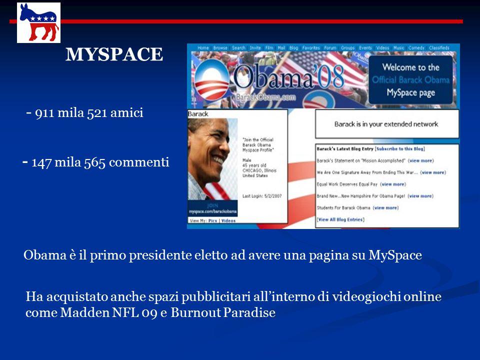 MYSPACE Ha acquistato anche spazi pubblicitari all'interno di videogiochi online come Madden NFL 09 e Burnout Paradise - 911 mila 521 amici - 147 mila 565 commenti Obama è il primo presidente eletto ad avere una pagina su MySpace