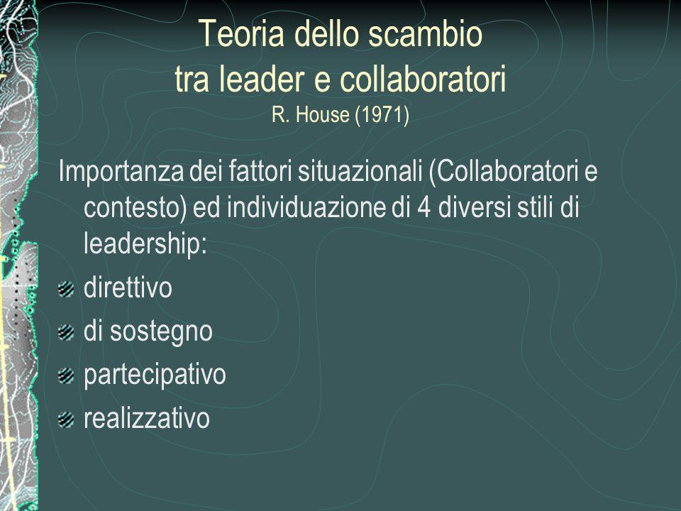 Teoria dello scambio tra leader e collaboratori R. House (1971) Importanza dei fattori situazionali (Collaboratori e contesto) ed individuazione di 4
