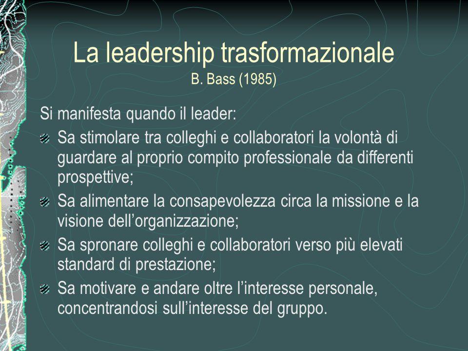 La leadership trasformazionale B. Bass (1985) Si manifesta quando il leader: Sa stimolare tra colleghi e collaboratori la volontà di guardare al propr