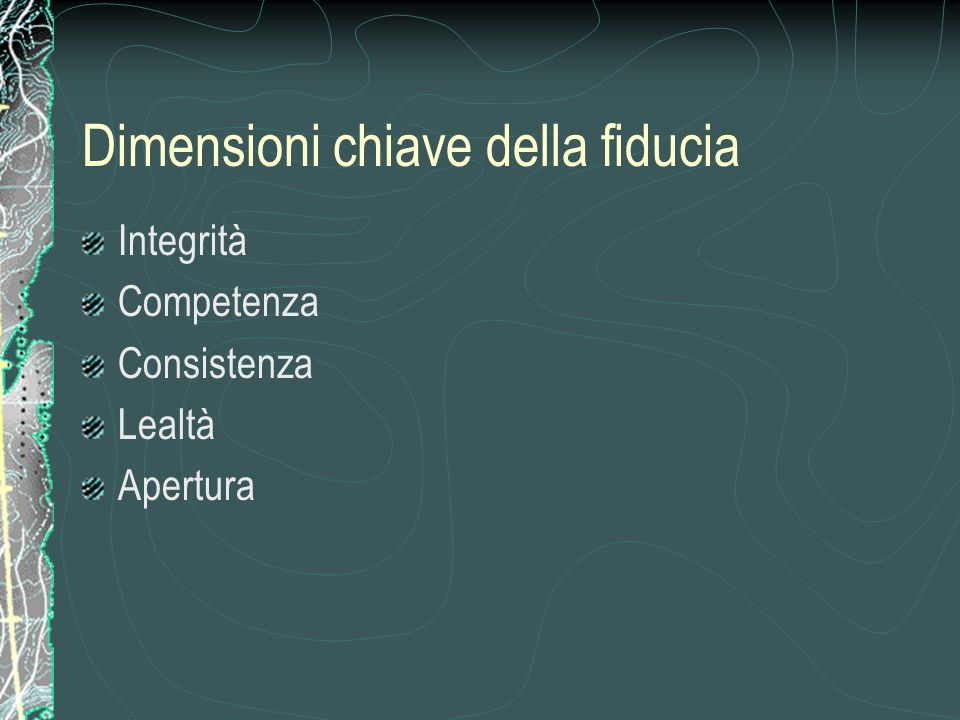 Dimensioni chiave della fiducia Integrità Competenza Consistenza Lealtà Apertura