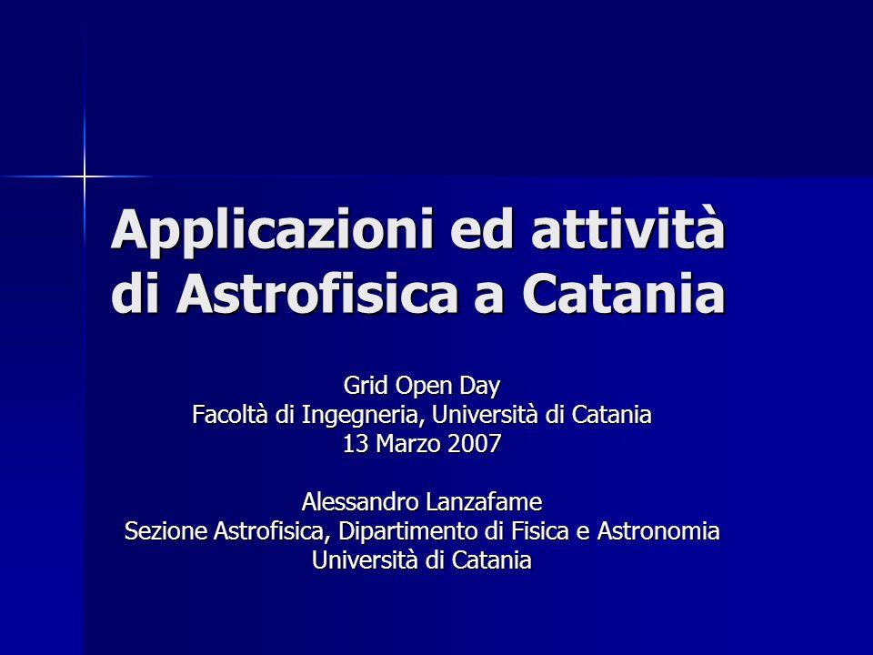 Applicazioni ed attività di Astrofisica a Catania Grid Open Day Facoltà di Ingegneria, Università di Catania 13 Marzo 2007 Alessandro Lanzafame Sezione Astrofisica, Dipartimento di Fisica e Astronomia Università di Catania