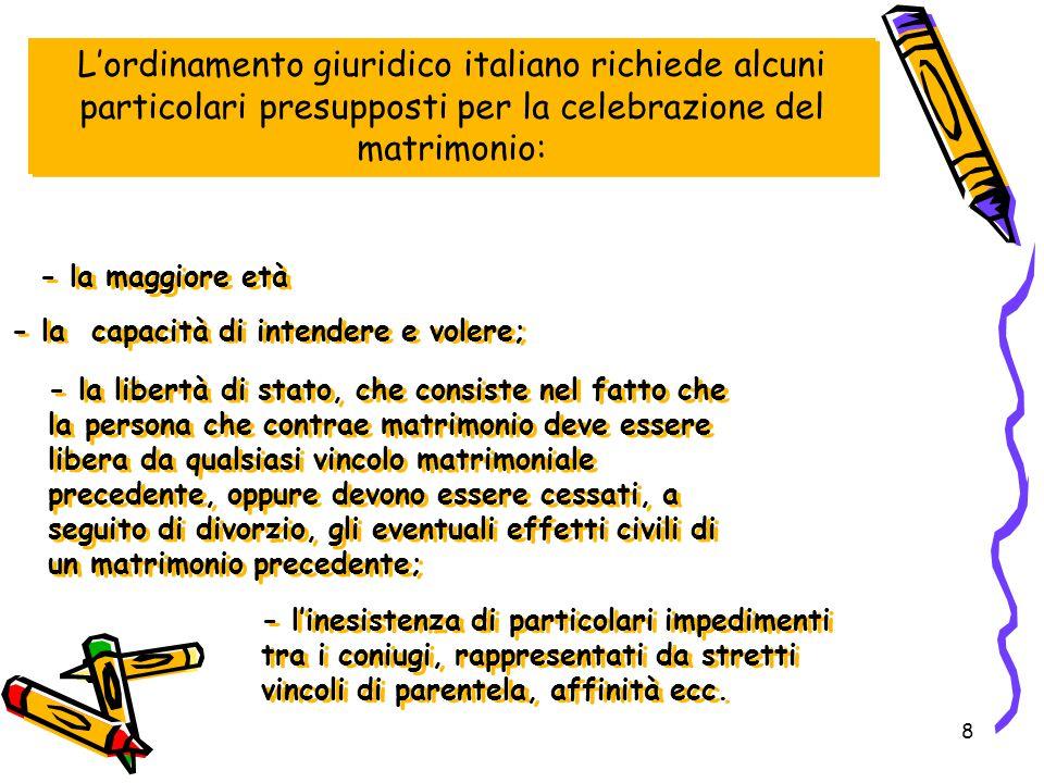 8 L'ordinamento giuridico italiano richiede alcuni particolari presupposti per la celebrazione del matrimonio: - la maggiore età - la capacità di inte
